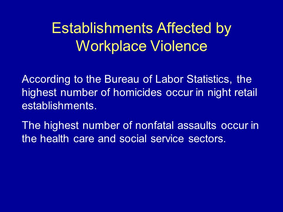 Establishments Affected by Workplace Violence According to the Bureau of Labor Statistics, the highest number of homicides occur in night retail establishments.