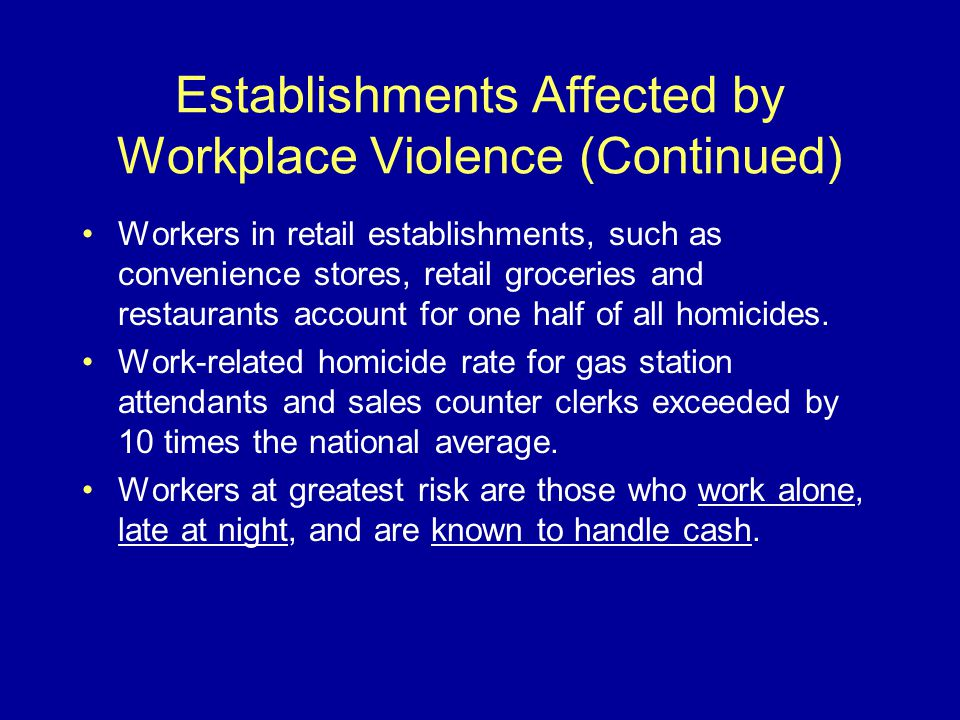 Establishments Affected by Workplace Violence (Continued) Workers in retail establishments, such as convenience stores, retail groceries and restaurants account for one half of all homicides.