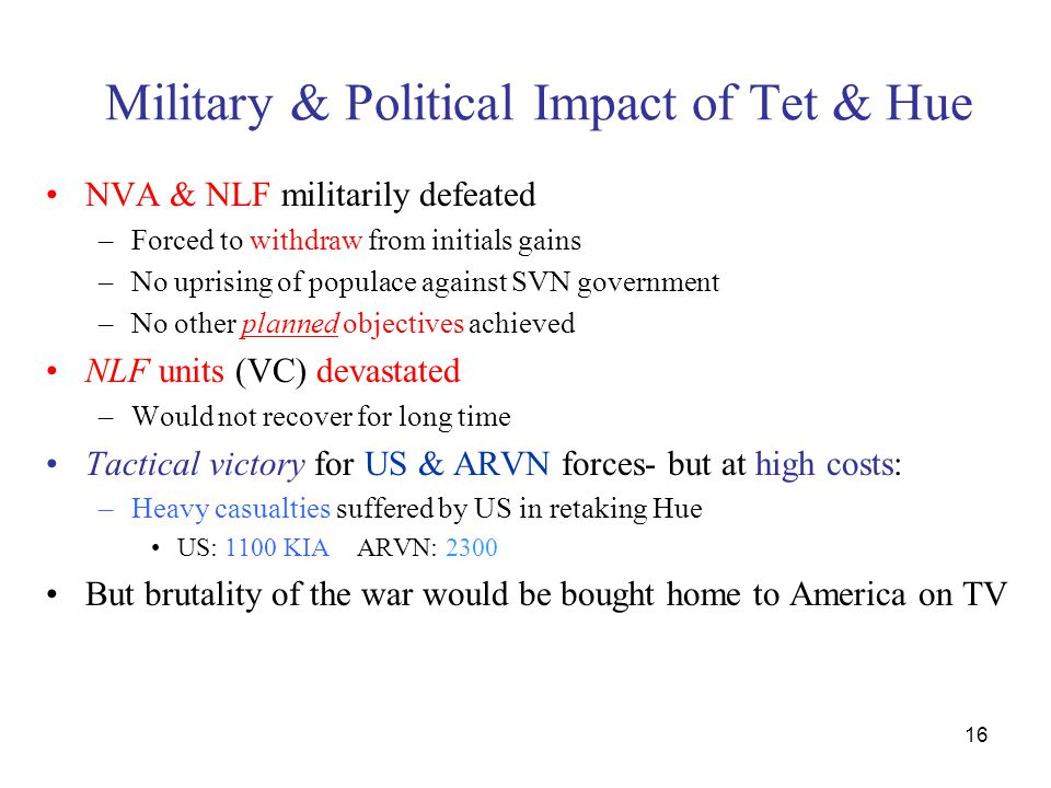 16 Military & Political Impact of Tet & Hue NVA & NLF militarily defeated –Forced to withdraw from initials gains –No uprising of populace against SVN