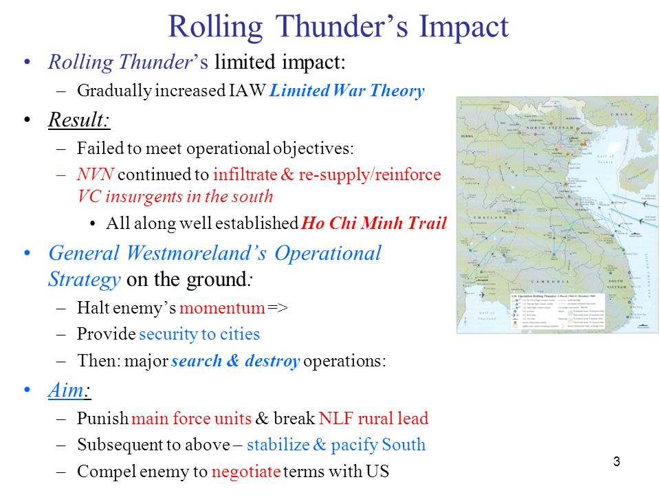 3 Rolling Thunder's Impact Rolling Thunder's limited impact: –Gradually increased IAW Limited War Theory Result: –Failed to meet operational objective