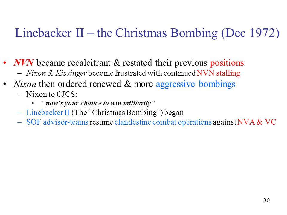 30 Linebacker II – the Christmas Bombing (Dec 1972) NVN became recalcitrant & restated their previous positions: –Nixon & Kissinger become frustrated