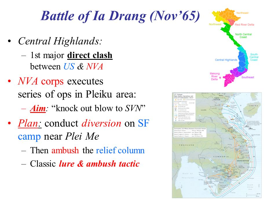 "4 Battle of Ia Drang (Nov'65) Central Highlands: –1st major direct clash between US & NVA NVA corps executes series of ops in Pleiku area: –Aim: ""knoc"