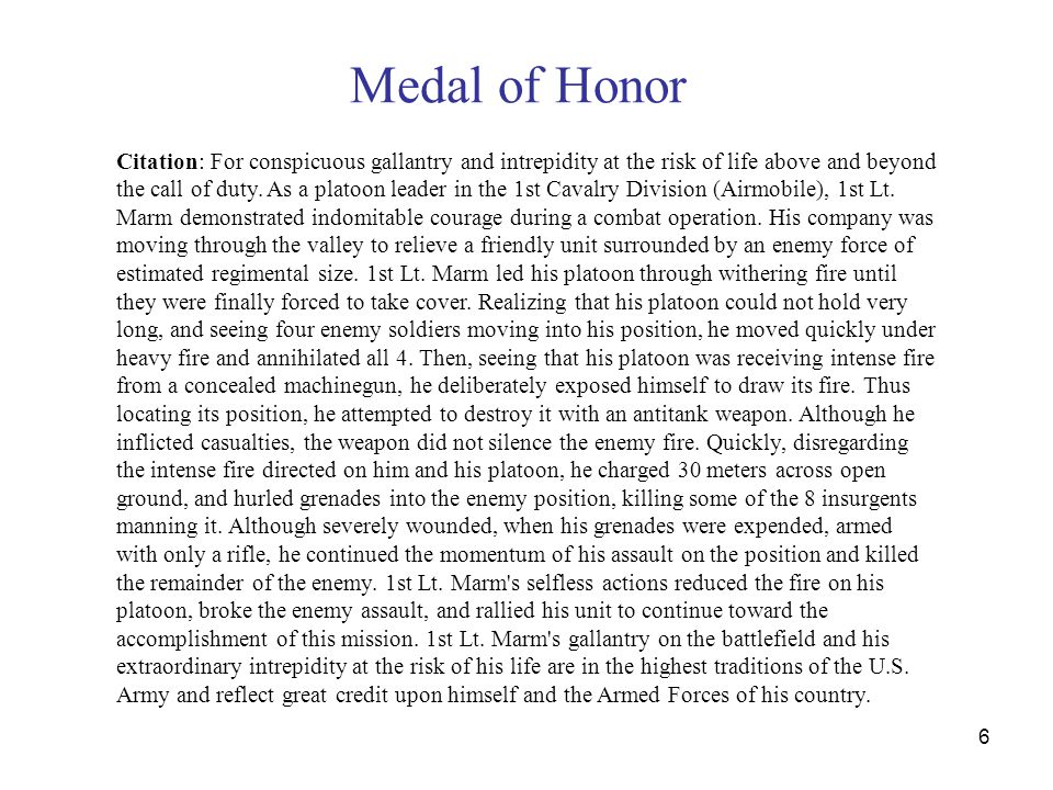 Medal of Honor 6 Citation: For conspicuous gallantry and intrepidity at the risk of life above and beyond the call of duty. As a platoon leader in the