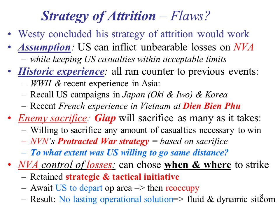8 Strategy of Attrition – Flaws? Westy concluded his strategy of attrition would work Assumption: US can inflict unbearable losses on NVA –while keepi