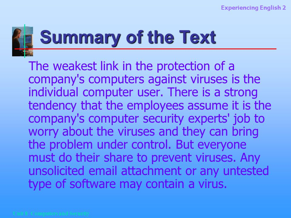 Experiencing English 2 Unit 8 Computers and Security Summary of the Text The weakest link in the protection of a company s computers against viruses is the individual computer user.