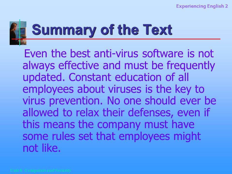 Experiencing English 2 Unit 8 Computers and Security Summary of the Text Even the best anti-virus software is not always effective and must be frequently updated.