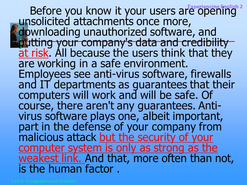 Experiencing English 2 Unit 8 Computers and Security Before you know it your users are opening unsolicited attachments once more, downloading unauthorized software, and putting your company s data and credibility at risk.