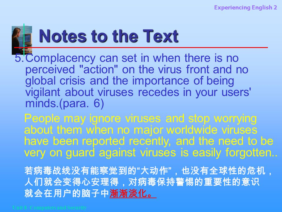 Experiencing English 2 Unit 8 Computers and Security Notes to the Text 5.Complacency can set in when there is no perceived action on the virus front and no global crisis and the importance of being vigilant about viruses recedes in your users minds.(para.