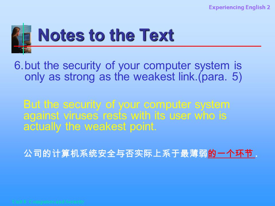 Experiencing English 2 Unit 8 Computers and Security Notes to the Text 6.but the security of your computer system is only as strong as the weakest link.(para.