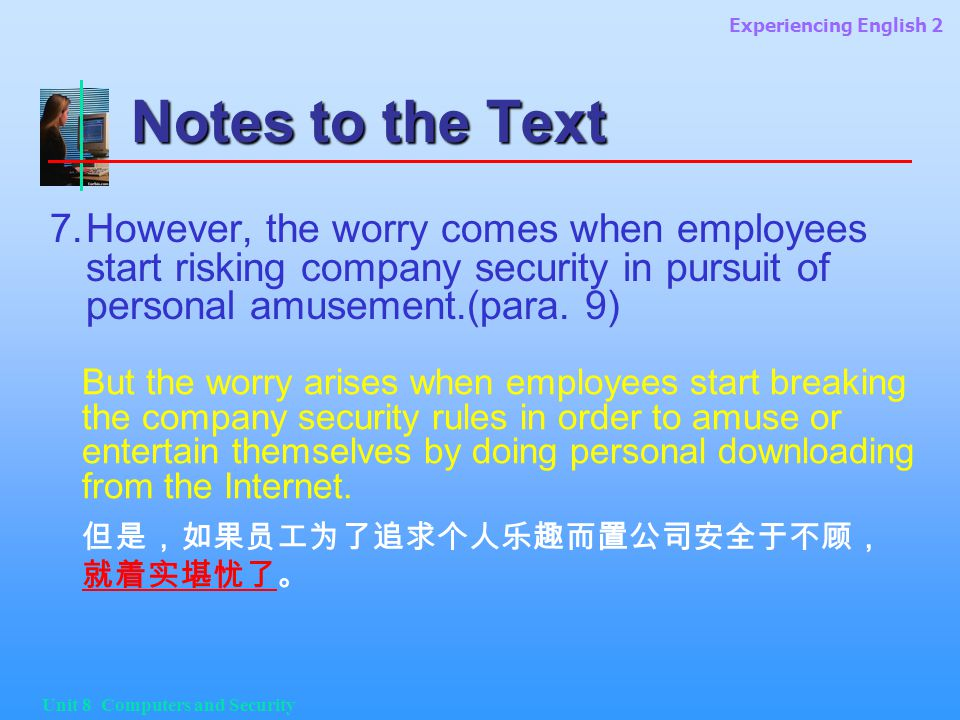 Experiencing English 2 Unit 8 Computers and Security Notes to the Text 7.However, the worry comes when employees start risking company security in pursuit of personal amusement.(para.