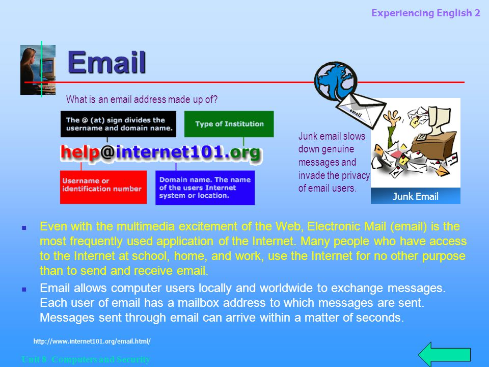 Experiencing English 2 Unit 8 Computers and Security Email Even with the multimedia excitement of the Web, Electronic Mail (email) is the most frequently used application of the Internet.