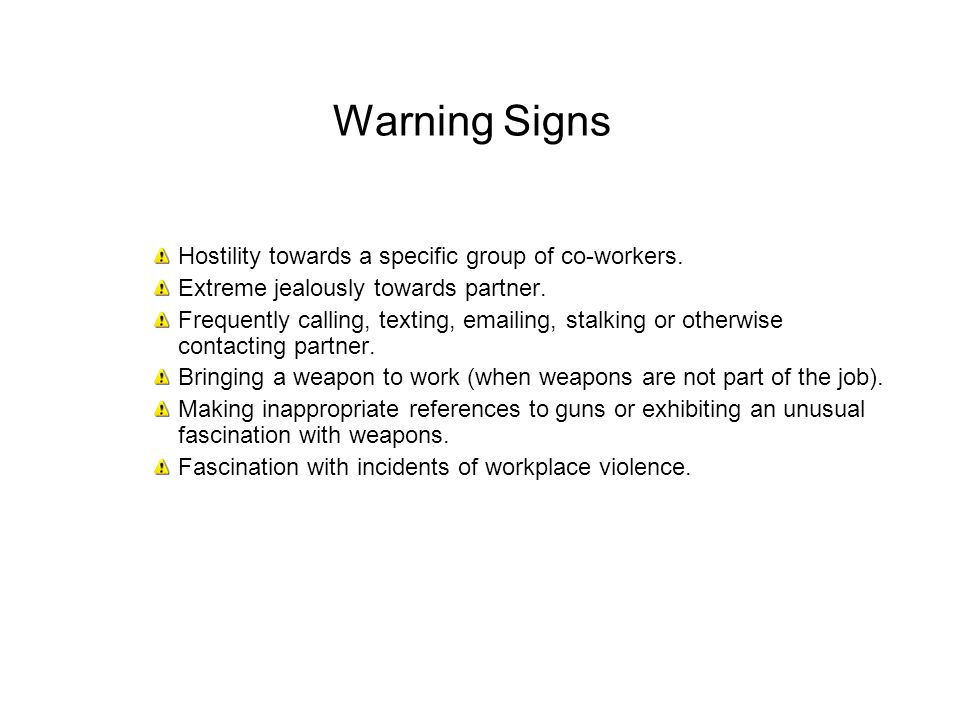 Warning Signs Hostility towards a specific group of co-workers. Extreme jealously towards partner. Frequently calling, texting, emailing, stalking or