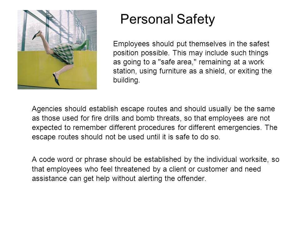 Personal Safety Agencies should establish escape routes and should usually be the same as those used for fire drills and bomb threats, so that employe