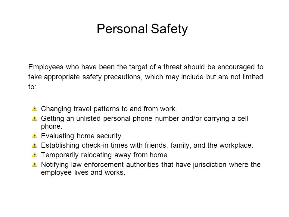 Personal Safety Employees who have been the target of a threat should be encouraged to take appropriate safety precautions, which may include but are