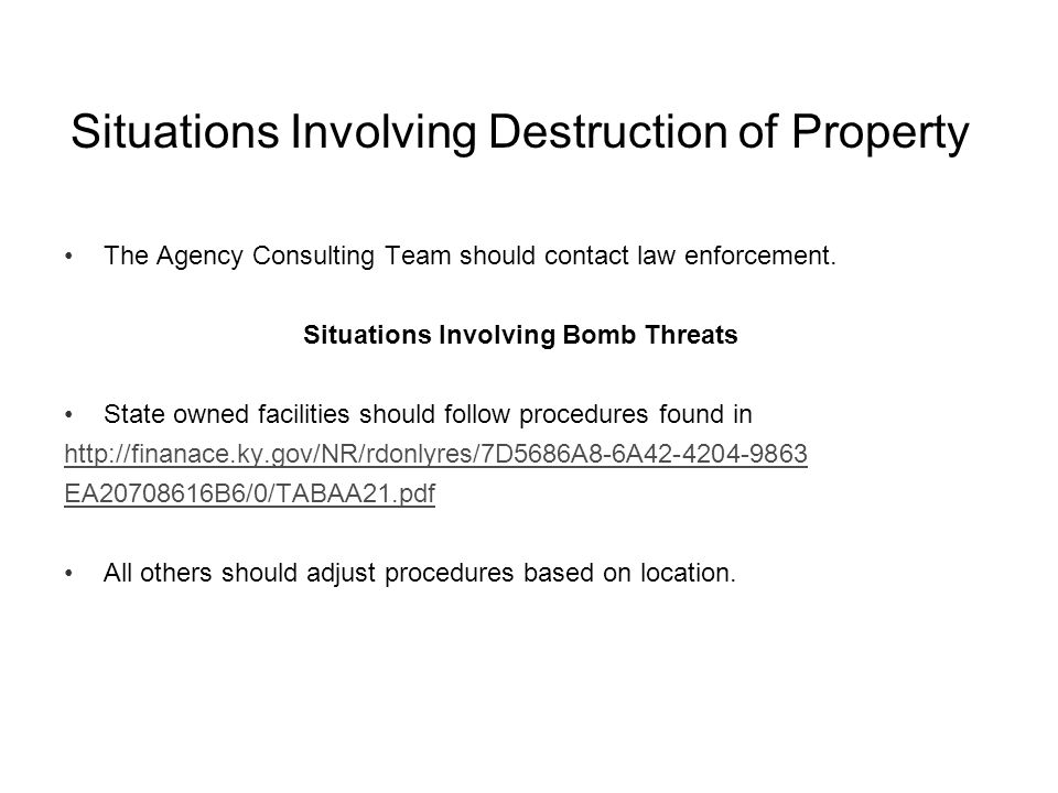 Situations Involving Destruction of Property The Agency Consulting Team should contact law enforcement. Situations Involving Bomb Threats State owned