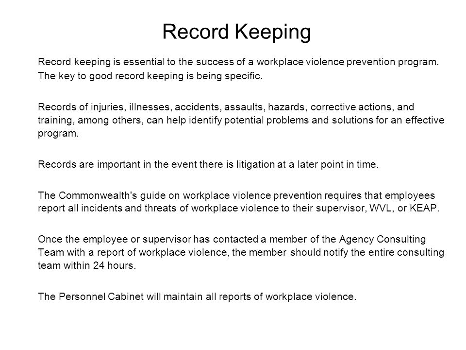 Record Keeping Record keeping is essential to the success of a workplace violence prevention program. The key to good record keeping is being specific