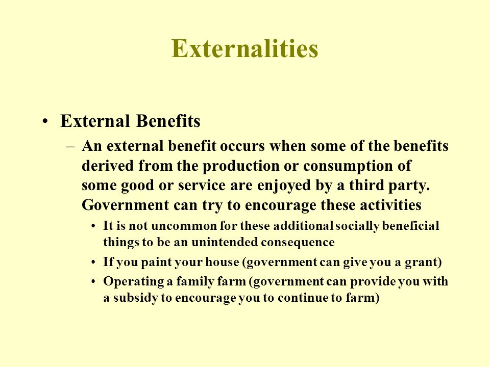 Externalities External Benefits –An external benefit occurs when some of the benefits derived from the production or consumption of some good or servi