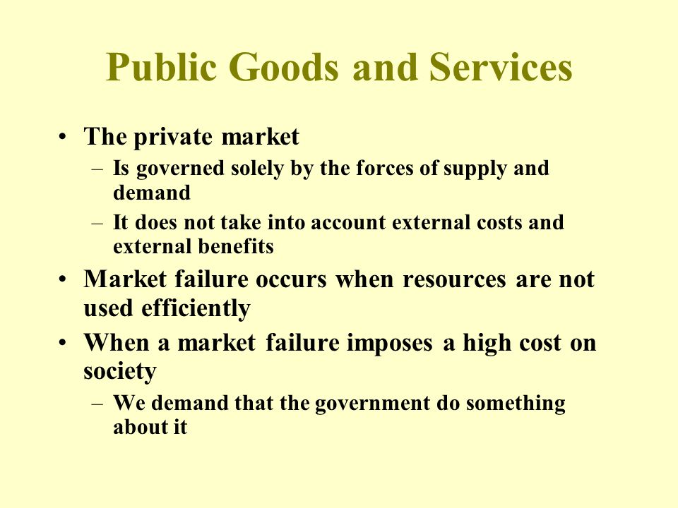 Public Goods and Services The private market –Is governed solely by the forces of supply and demand –It does not take into account external costs and