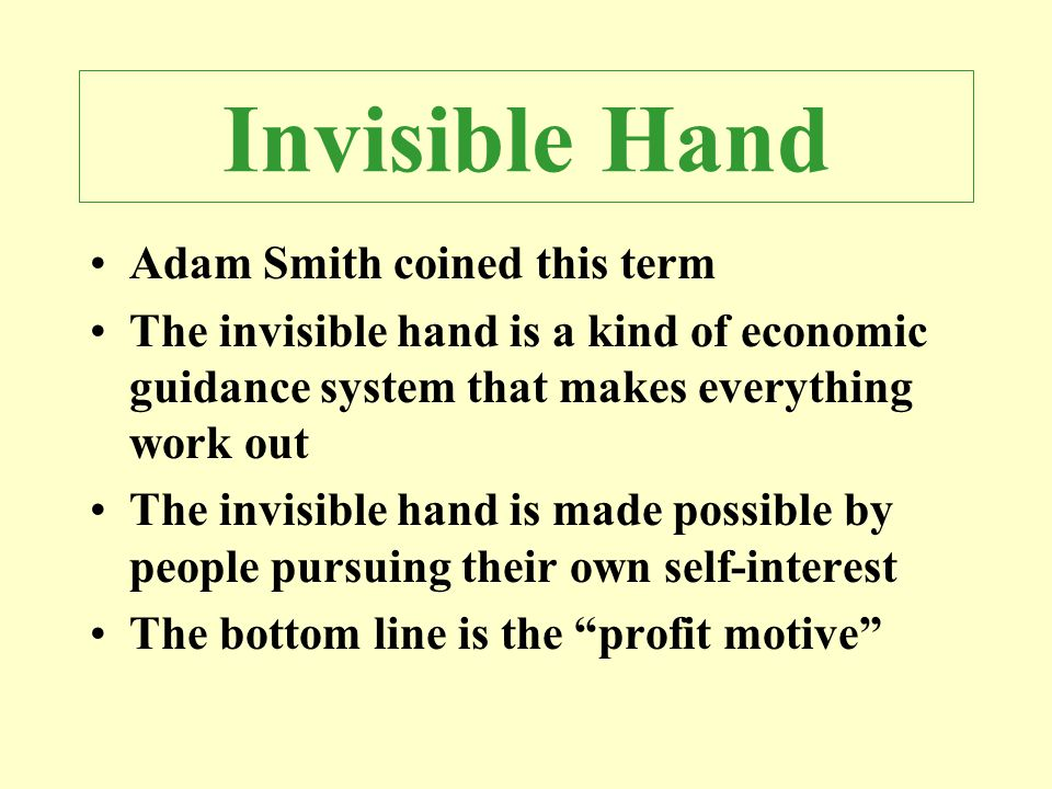 Adam Smith coined this term The invisible hand is a kind of economic guidance system that makes everything work out The invisible hand is made possibl