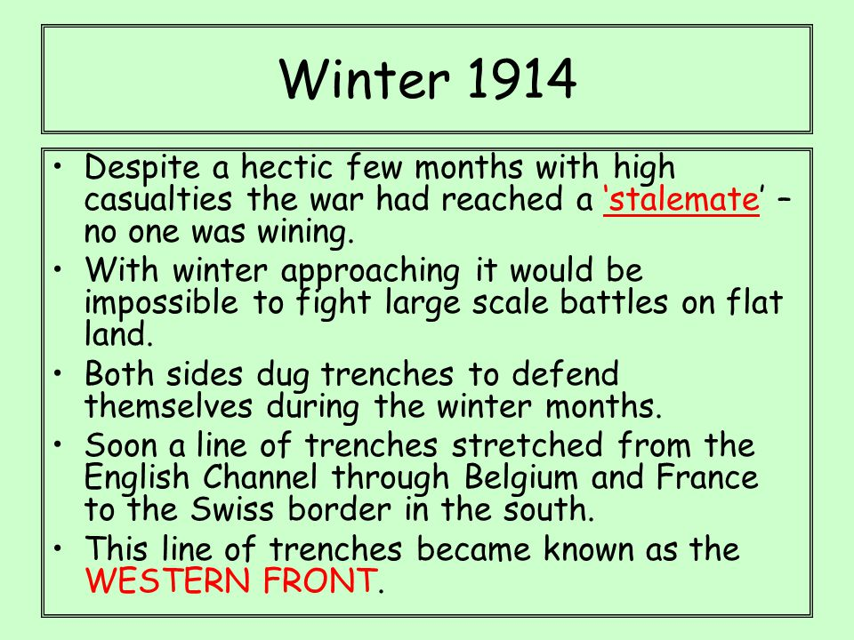 Winter 1914 Despite a hectic few months with high casualties the war had reached a 'stalemate' – no one was wining. With winter approaching it would b