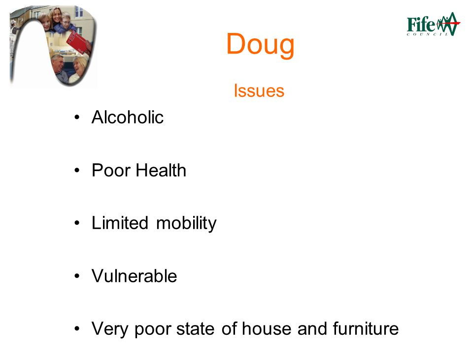 Doug Issues Alcoholic Poor Health Limited mobility Vulnerable Very poor state of house and furniture