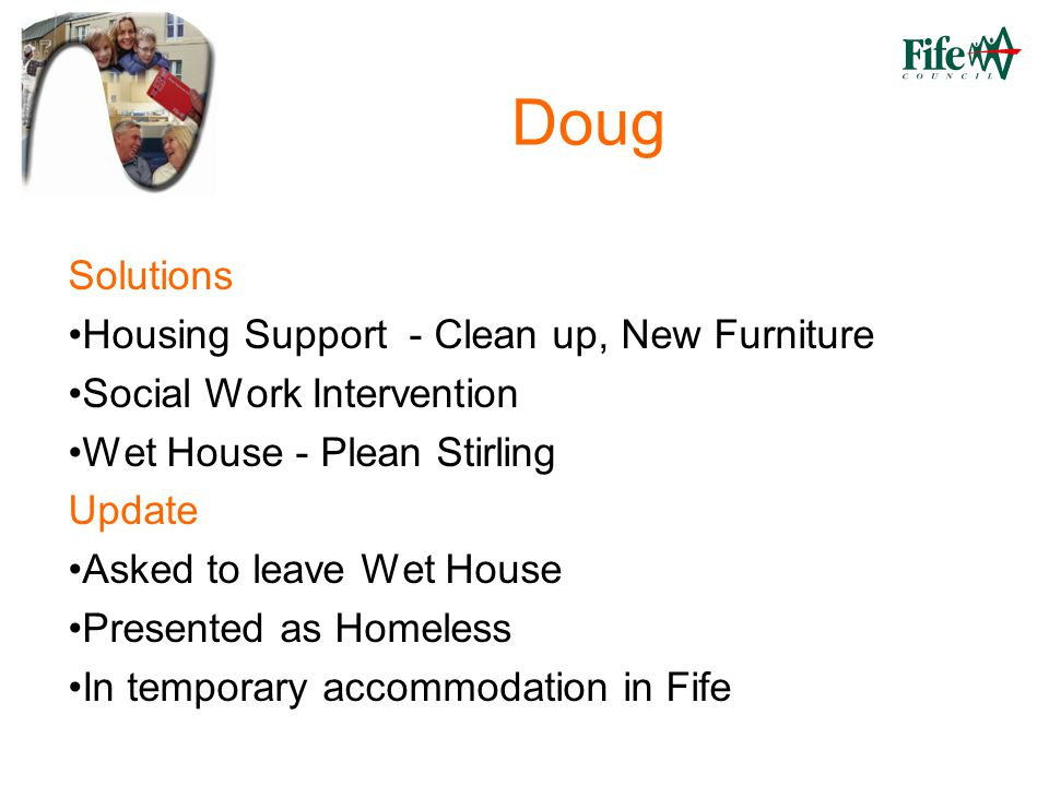 Doug Solutions Housing Support - Clean up, New Furniture Social Work Intervention Wet House - Plean Stirling Update Asked to leave Wet House Presented as Homeless In temporary accommodation in Fife