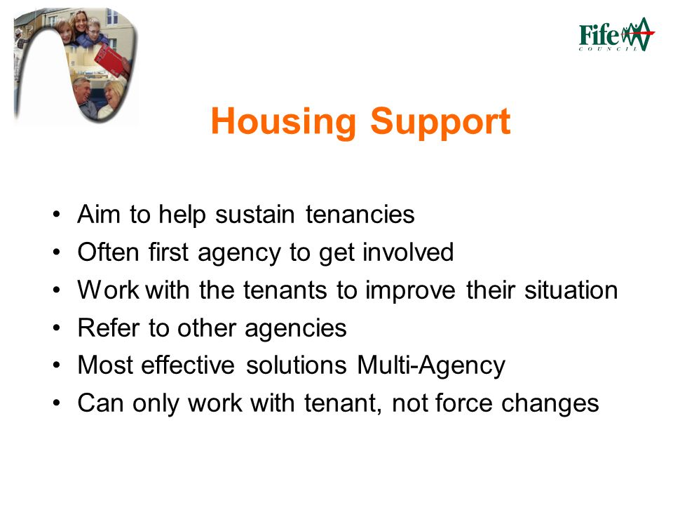 Housing Support Aim to help sustain tenancies Often first agency to get involved Work with the tenants to improve their situation Refer to other agencies Most effective solutions Multi-Agency Can only work with tenant, not force changes