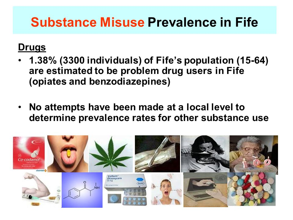 Drugs 1.38% (3300 individuals) of Fife's population (15-64) are estimated to be problem drug users in Fife (opiates and benzodiazepines) No attempts have been made at a local level to determine prevalence rates for other substance use Substance Misuse Prevalence in Fife