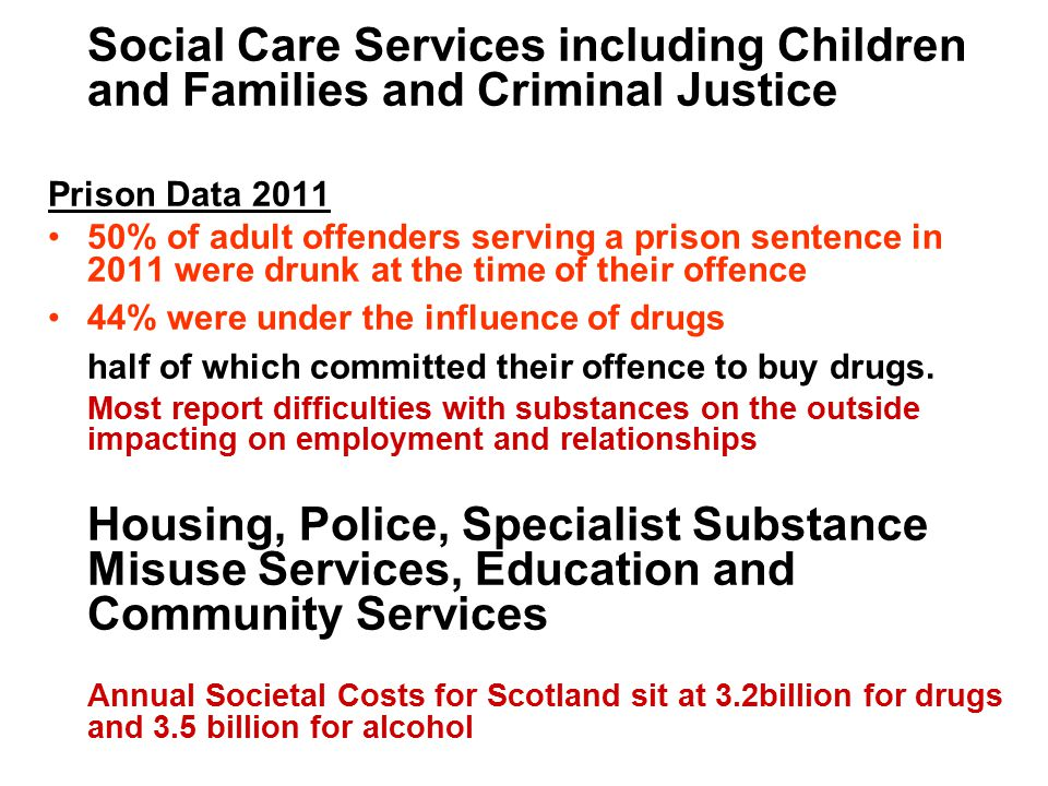 Social Care Services including Children and Families and Criminal Justice Prison Data 2011 50% of adult offenders serving a prison sentence in 2011 were drunk at the time of their offence 44% were under the influence of drugs half of which committed their offence to buy drugs.