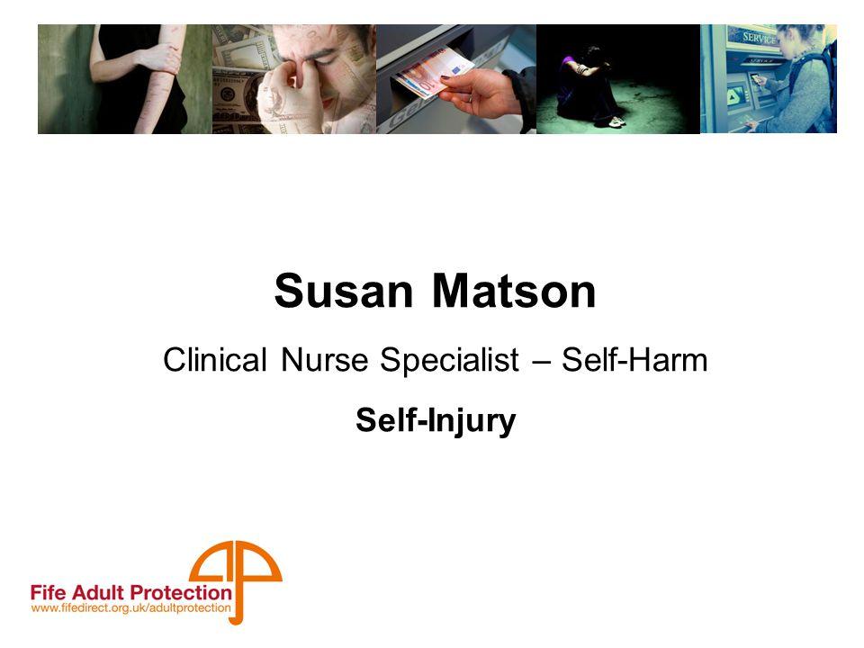 Susan Matson Clinical Nurse Specialist – Self-Harm Self-Injury