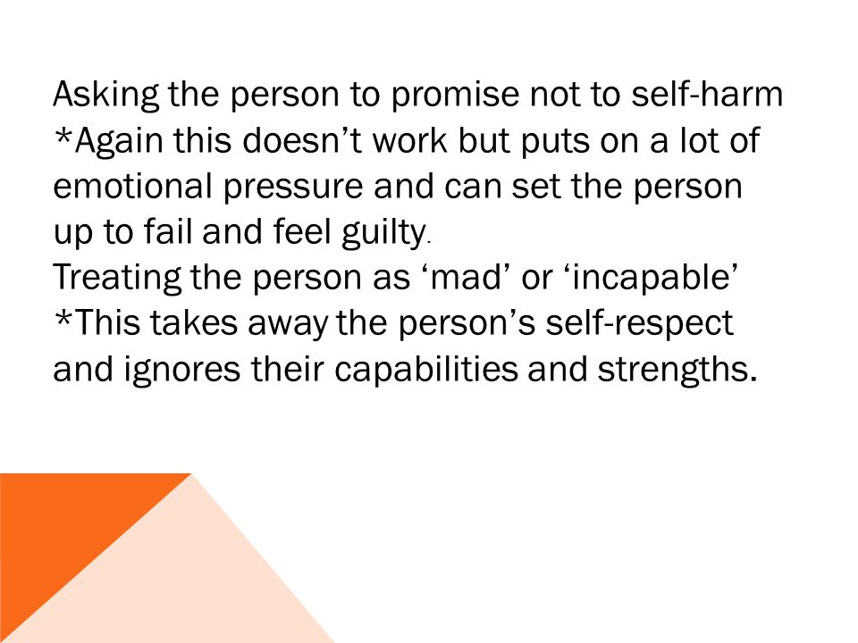Asking the person to promise not to self-harm *Again this doesn't work but puts on a lot of emotional pressure and can set the person up to fail and feel guilty.