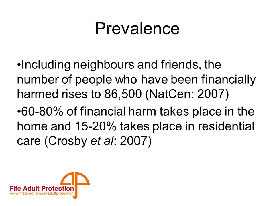 Prevalence Including neighbours and friends, the number of people who have been financially harmed rises to 86,500 (NatCen: 2007) 60-80% of financial harm takes place in the home and 15-20% takes place in residential care (Crosby et al: 2007)