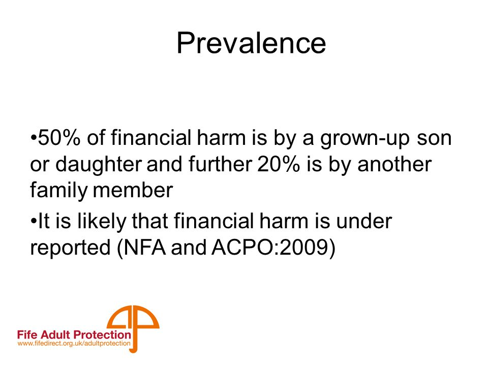 Prevalence 50% of financial harm is by a grown-up son or daughter and further 20% is by another family member It is likely that financial harm is under reported (NFA and ACPO:2009)