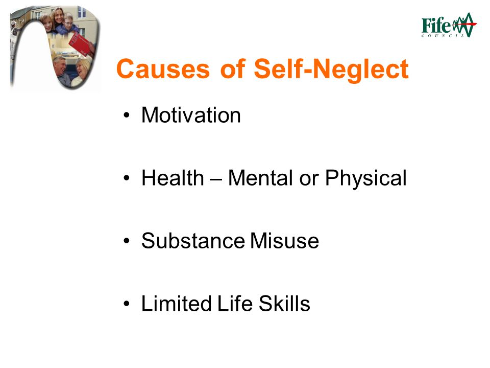 Causes of Self-Neglect Motivation Health – Mental or Physical Substance Misuse Limited Life Skills