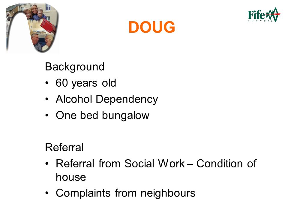 DOUG Background 60 years old Alcohol Dependency One bed bungalow Referral Referral from Social Work – Condition of house Complaints from neighbours