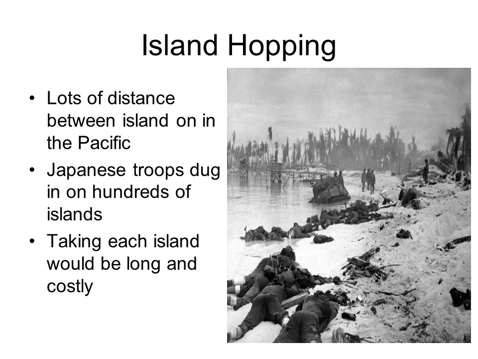 Island Hopping Lots of distance between island on in the Pacific Japanese troops dug in on hundreds of islands Taking each island would be long and co