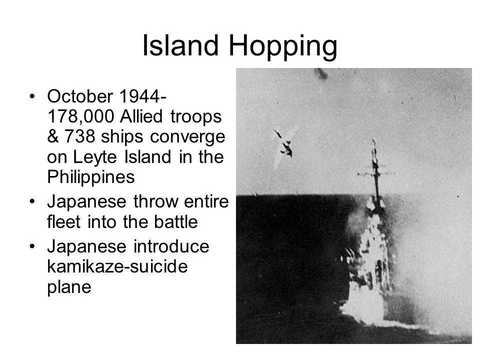 Island Hopping October 1944- 178,000 Allied troops & 738 ships converge on Leyte Island in the Philippines Japanese throw entire fleet into the battle