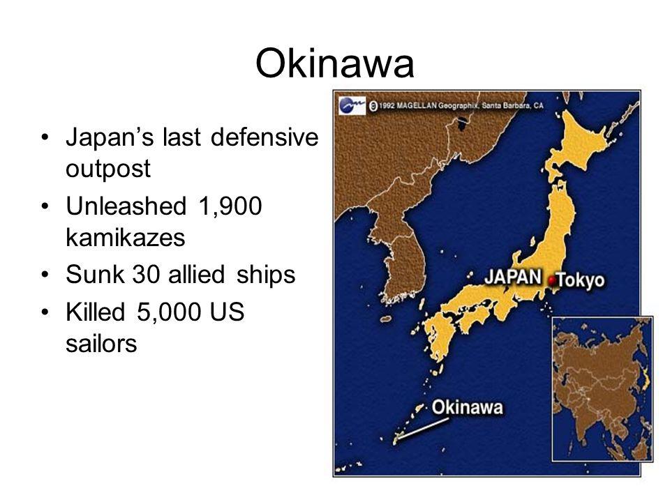 Okinawa Japan's last defensive outpost Unleashed 1,900 kamikazes Sunk 30 allied ships Killed 5,000 US sailors