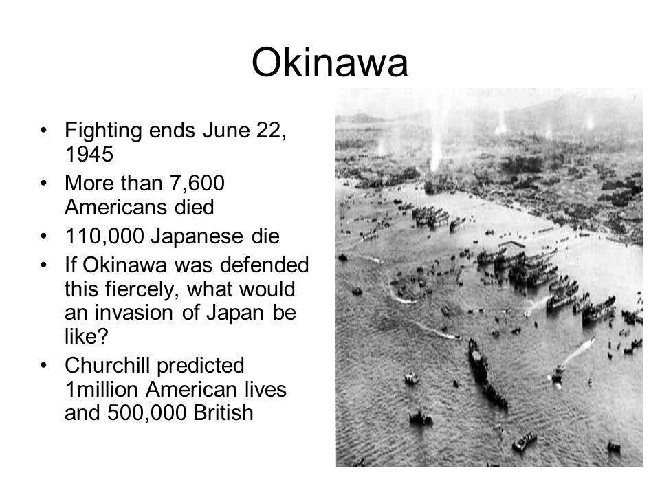 Okinawa Fighting ends June 22, 1945 More than 7,600 Americans died 110,000 Japanese die If Okinawa was defended this fiercely, what would an invasion