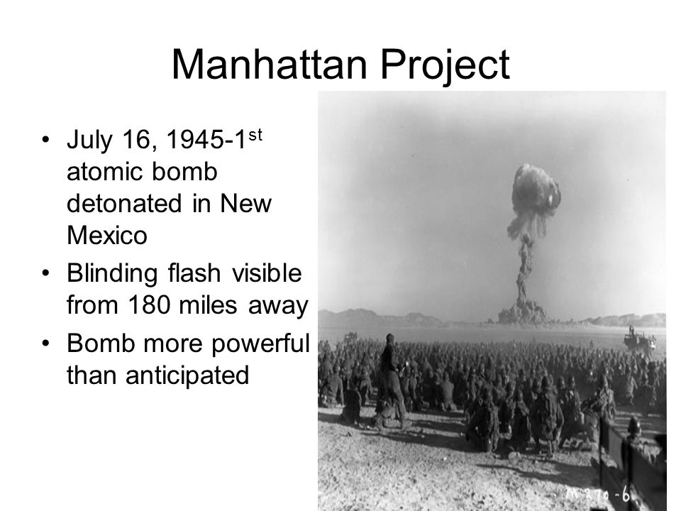 Manhattan Project July 16, 1945-1 st atomic bomb detonated in New Mexico Blinding flash visible from 180 miles away Bomb more powerful than anticipate