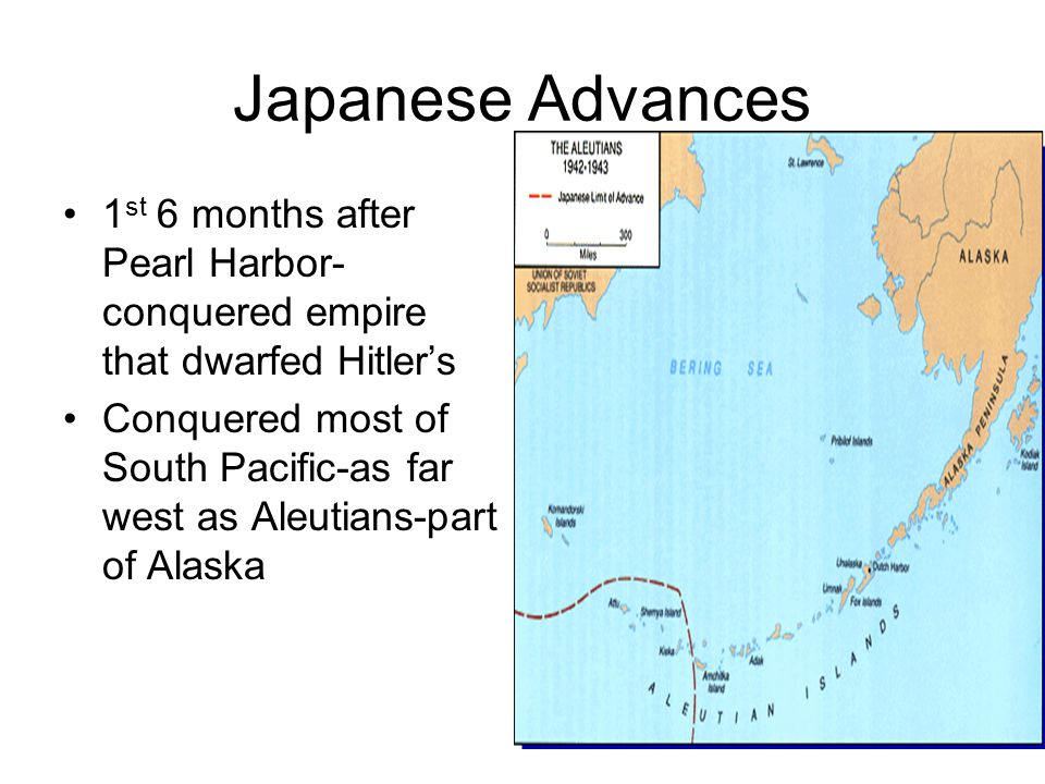 Japanese Advances 1 st 6 months after Pearl Harbor- conquered empire that dwarfed Hitler's Conquered most of South Pacific-as far west as Aleutians-pa
