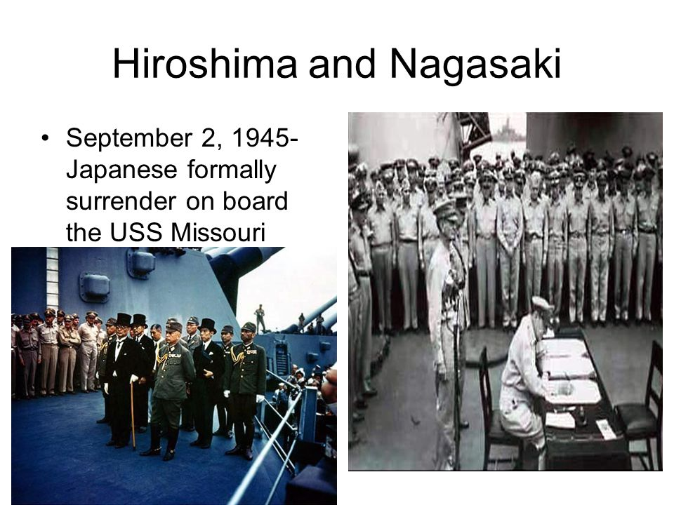 Hiroshima and Nagasaki September 2, 1945- Japanese formally surrender on board the USS Missouri