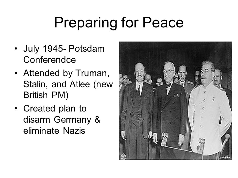 Preparing for Peace July 1945- Potsdam Conferendce Attended by Truman, Stalin, and Atlee (new British PM) Created plan to disarm Germany & eliminate N
