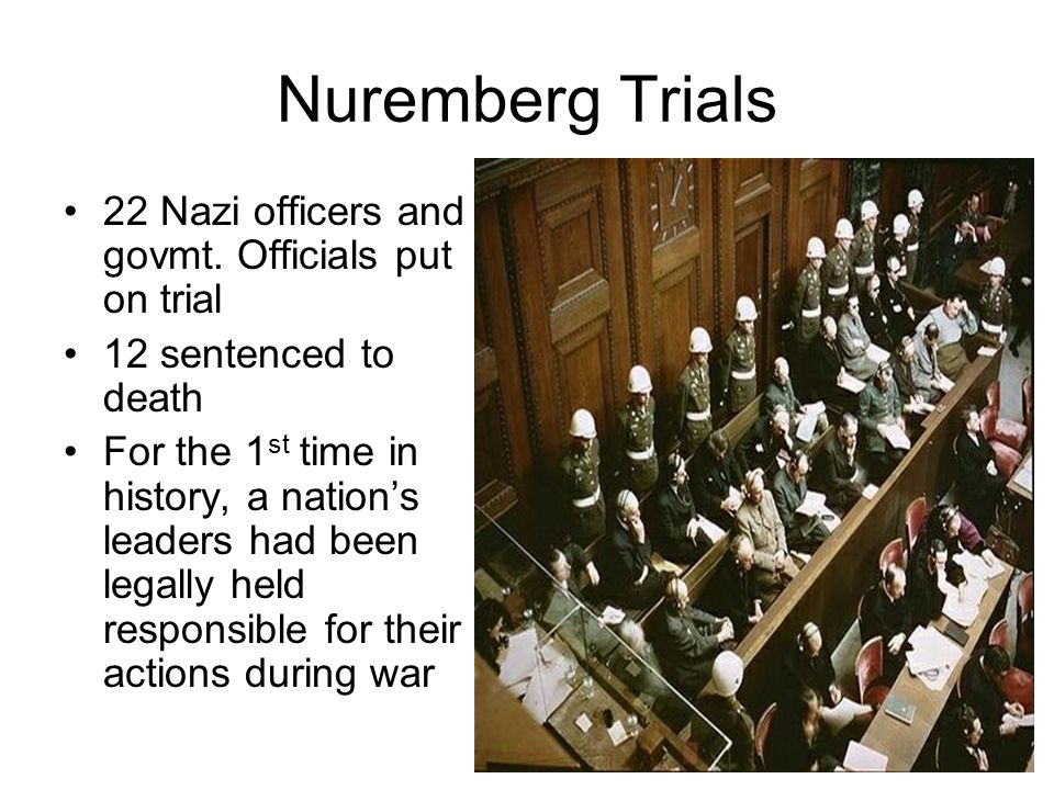 Nuremberg Trials 22 Nazi officers and govmt. Officials put on trial 12 sentenced to death For the 1 st time in history, a nation's leaders had been le