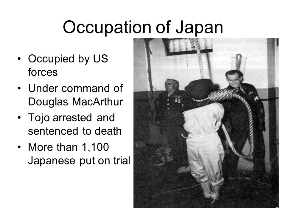 Occupation of Japan Occupied by US forces Under command of Douglas MacArthur Tojo arrested and sentenced to death More than 1,100 Japanese put on tria
