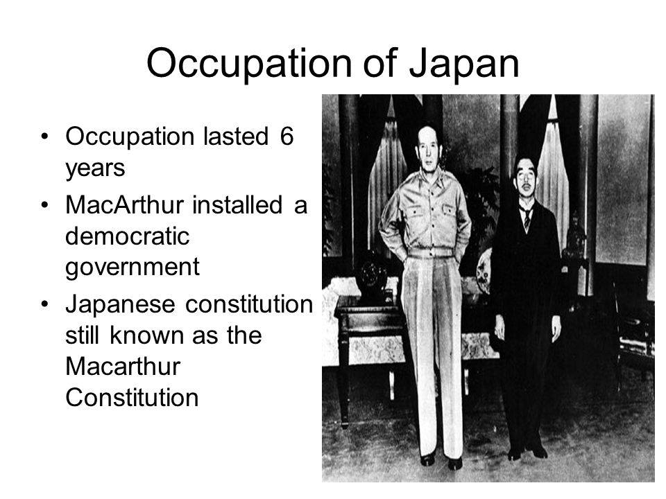 Occupation of Japan Occupation lasted 6 years MacArthur installed a democratic government Japanese constitution still known as the Macarthur Constitut