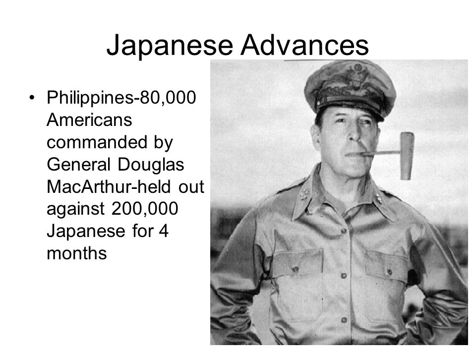 Japanese Advances Philippines-80,000 Americans commanded by General Douglas MacArthur-held out against 200,000 Japanese for 4 months