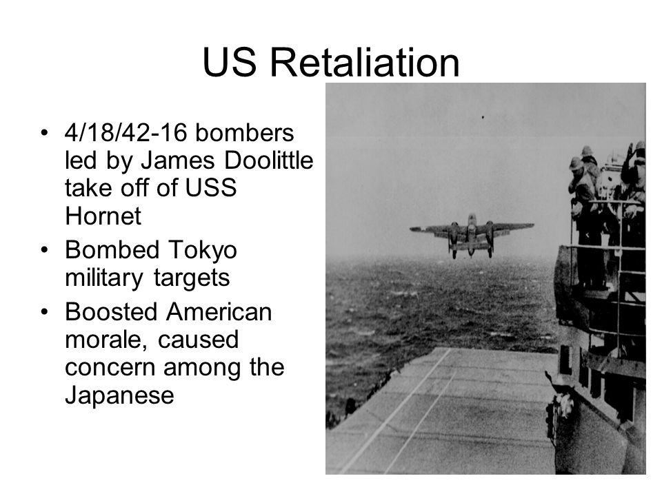 US Retaliation 4/18/42-16 bombers led by James Doolittle take off of USS Hornet Bombed Tokyo military targets Boosted American morale, caused concern