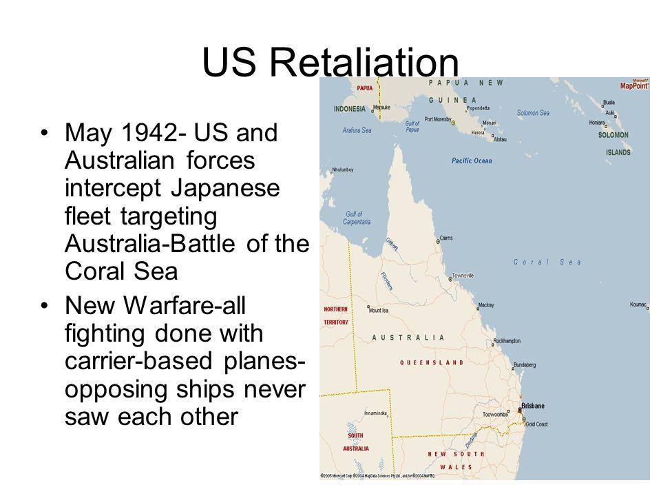US Retaliation May 1942- US and Australian forces intercept Japanese fleet targeting Australia-Battle of the Coral Sea New Warfare-all fighting done w