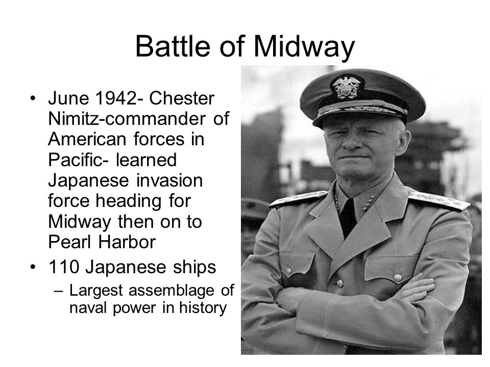 Battle of Midway June 1942- Chester Nimitz-commander of American forces in Pacific- learned Japanese invasion force heading for Midway then on to Pear